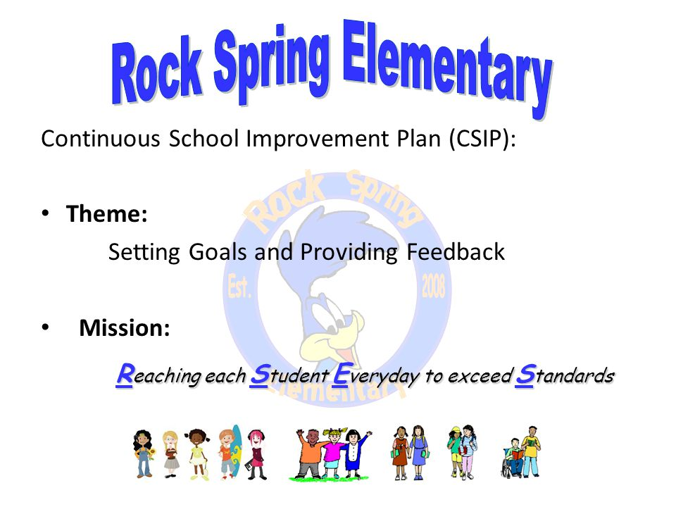 Continuous School Improvement Plan (CSIP): Theme: Setting Goals and Providing Feedback Mission: R eaching each S tudent E veryday to exceed S tandards