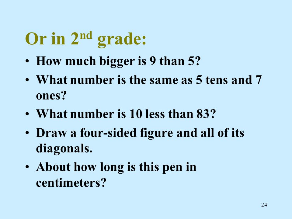 Or in 2 nd grade: How much bigger is 9 than 5. What number is the same as 5 tens and 7 ones.