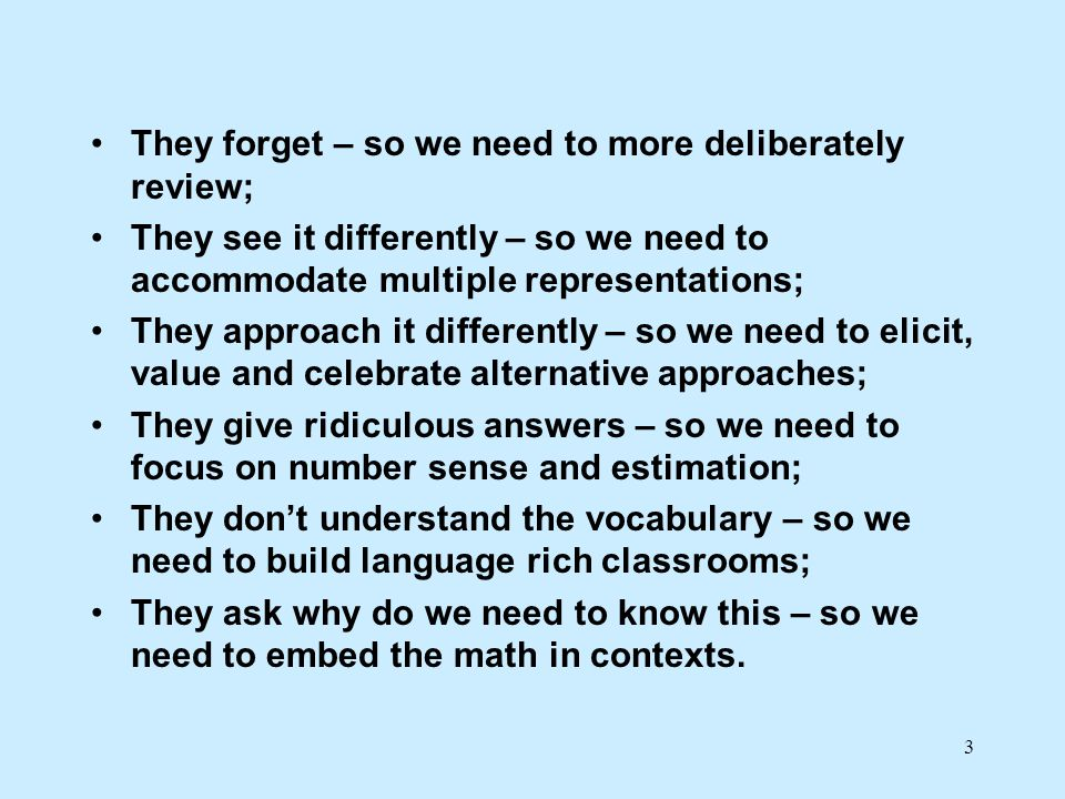 They forget – so we need to more deliberately review; They see it differently – so we need to accommodate multiple representations; They approach it differently – so we need to elicit, value and celebrate alternative approaches; They give ridiculous answers – so we need to focus on number sense and estimation; They don't understand the vocabulary – so we need to build language rich classrooms; They ask why do we need to know this – so we need to embed the math in contexts.