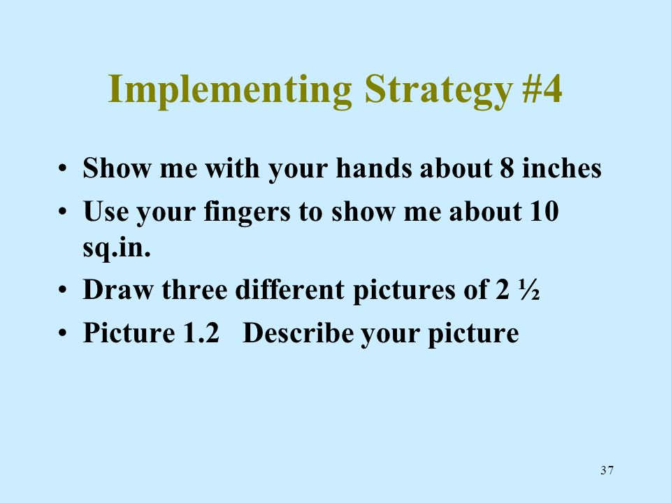 37 Implementing Strategy #4 Show me with your hands about 8 inches Use your fingers to show me about 10 sq.in.