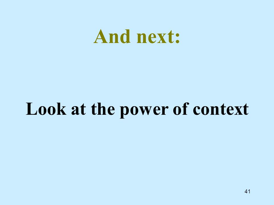 And next: Look at the power of context 41