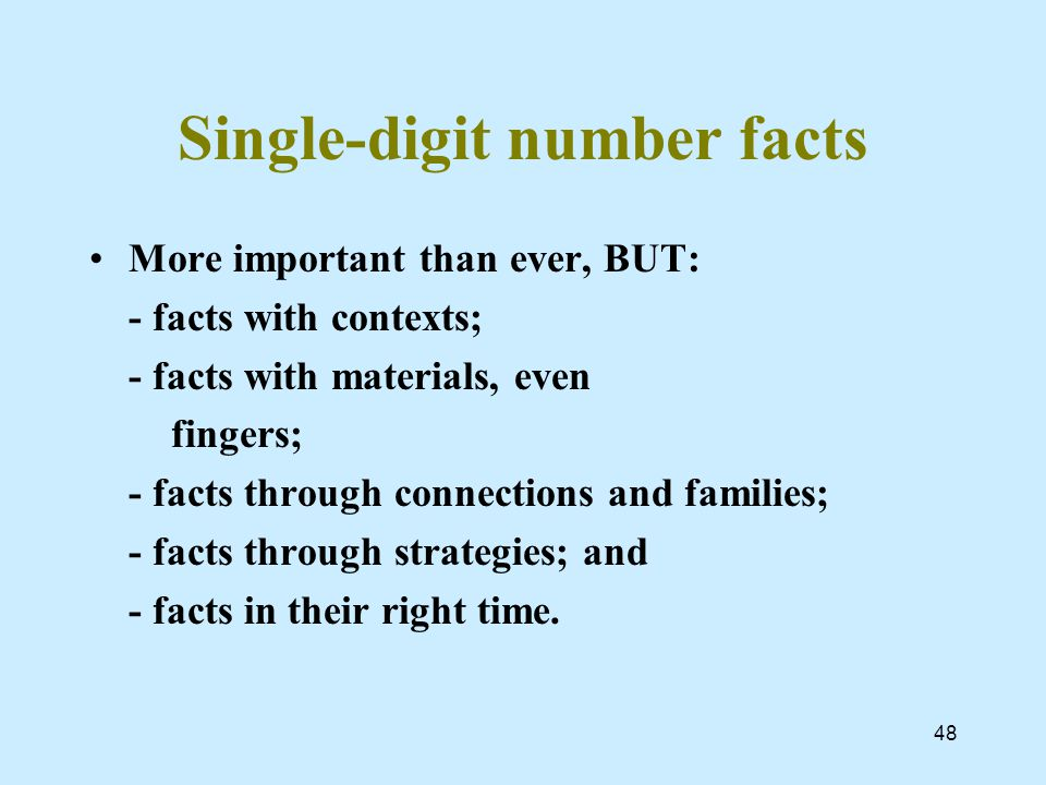 48 Single-digit number facts More important than ever, BUT: - facts with contexts; - facts with materials, even fingers; - facts through connections and families; - facts through strategies; and - facts in their right time.