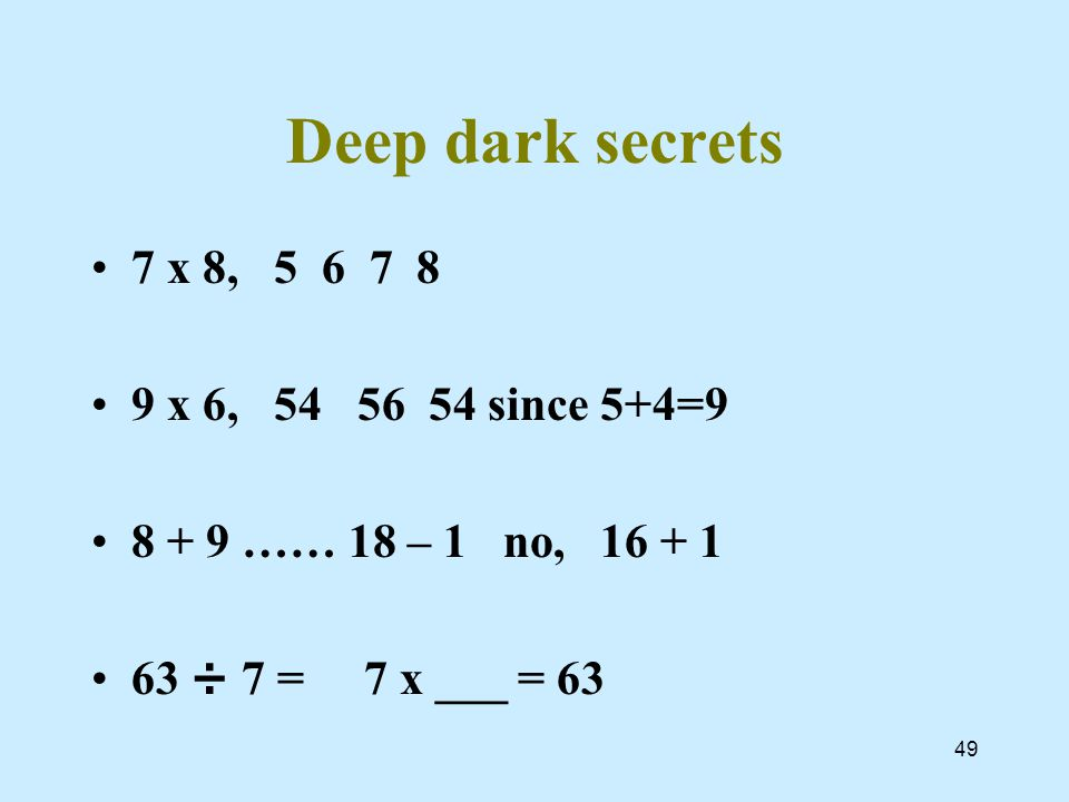 49 Deep dark secrets 7 x 8, 5 6 7 8 9 x 6, 54 56 54 since 5+4=9 8 + 9 …… 18 – 1 no, 16 + 1 63 ÷ 7 = 7 x ___ = 63