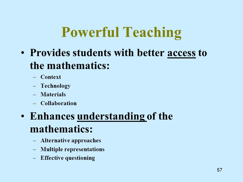 Powerful Teaching Provides students with better access to the mathematics: –Context –Technology –Materials –Collaboration Enhances understanding of the mathematics: –Alternative approaches –Multiple representations –Effective questioning 57