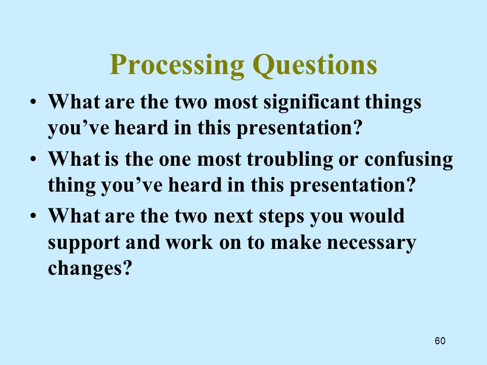 60 Processing Questions What are the two most significant things you've heard in this presentation.