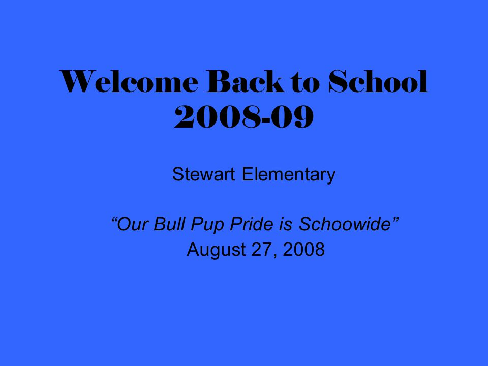Welcome Back to School 2008-09 Stewart Elementary Our Bull Pup Pride is Schoowide August 27, 2008
