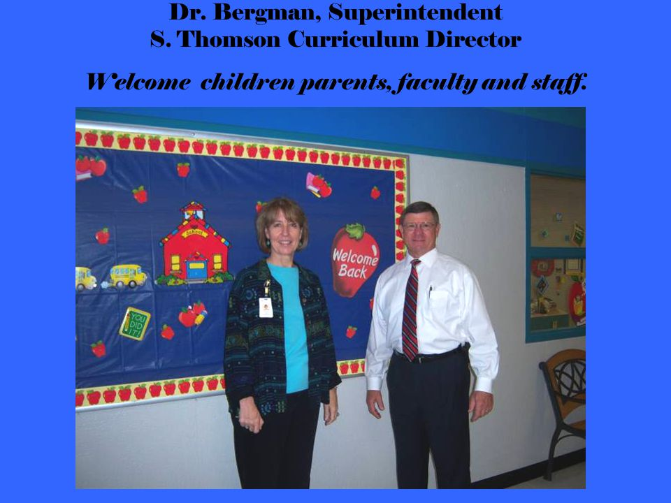 Dr. Bergman, Superintendent S. Thomson Curriculum Director Welcome children parents, faculty and staff.