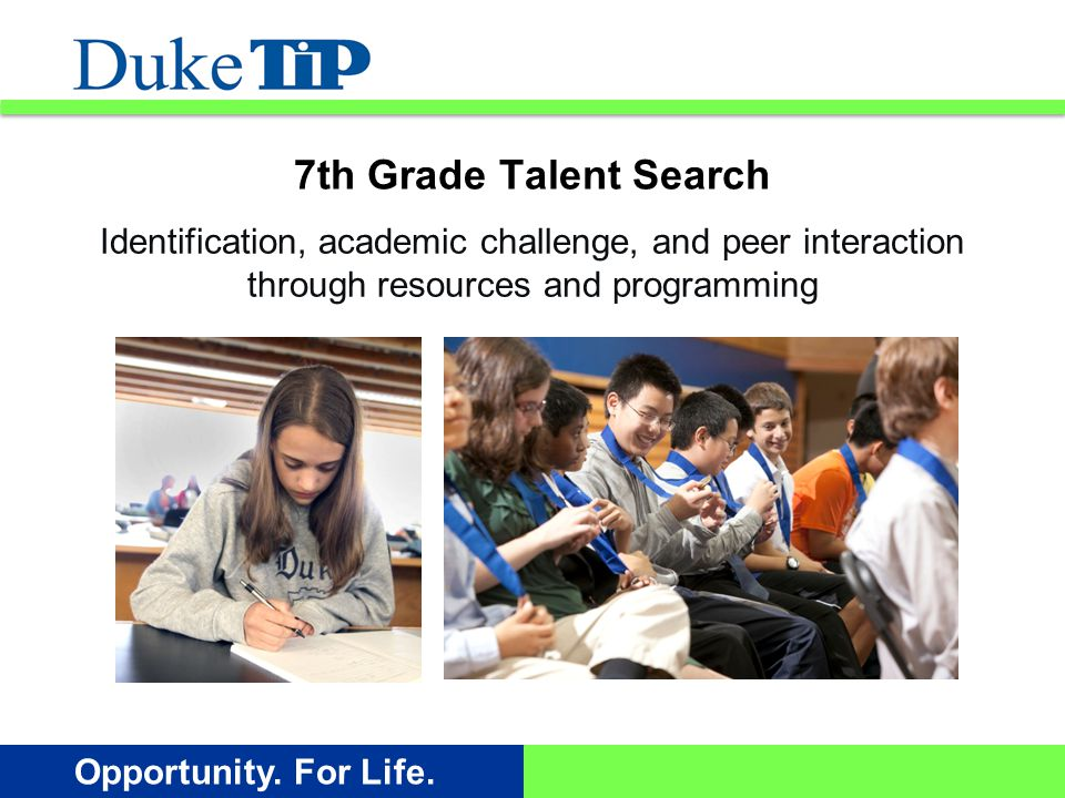Opportunity. For Life. Identification, academic challenge, and peer interaction through resources and programming 7th Grade Talent Search