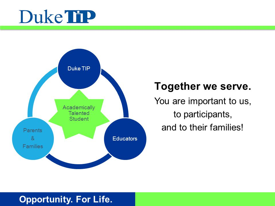 Opportunity. For Life. You are important to us, to participants, and to their families! Together we serve. Academically Talented Student Duke TIP Educ