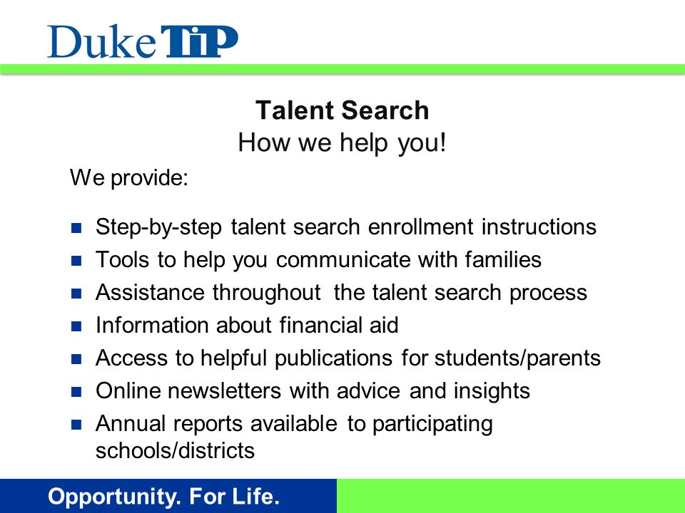 Opportunity. For Life. Talent Search How we help you! We provide: Step-by-step talent search enrollment instructions Tools to help you communicate wit