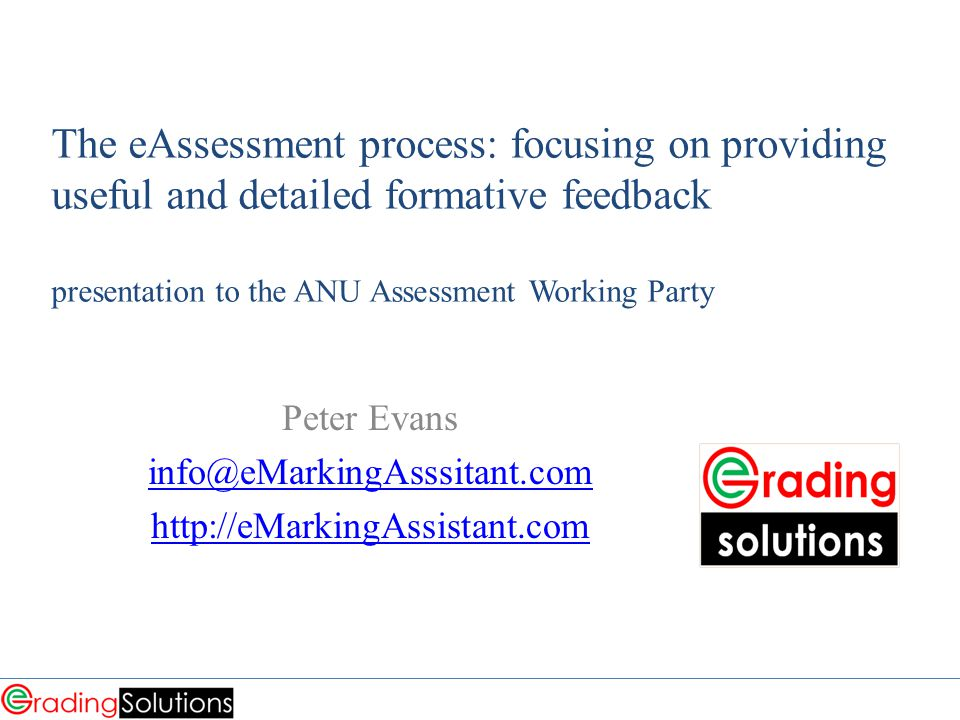 The eAssessment process: focusing on providing useful and detailed formative feedback presentation to the ANU Assessment Working Party Peter Evans info@eMarkingAsssitant.com http://eMarkingAssistant.com