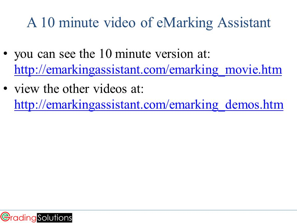 A 10 minute video of eMarking Assistant you can see the 10 minute version at: http://emarkingassistant.com/emarking_movie.htm http://emarkingassistant.com/emarking_movie.htm view the other videos at: http://emarkingassistant.com/emarking_demos.htm http://emarkingassistant.com/emarking_demos.htm