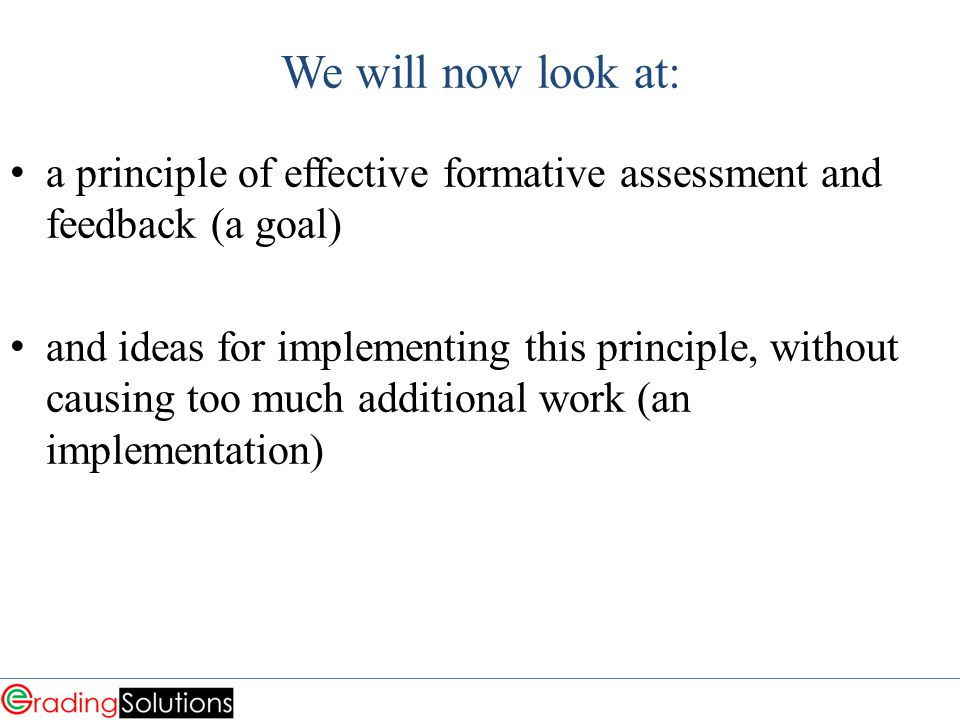 We will now look at: a principle of effective formative assessment and feedback (a goal) and ideas for implementing this principle, without causing too much additional work (an implementation)