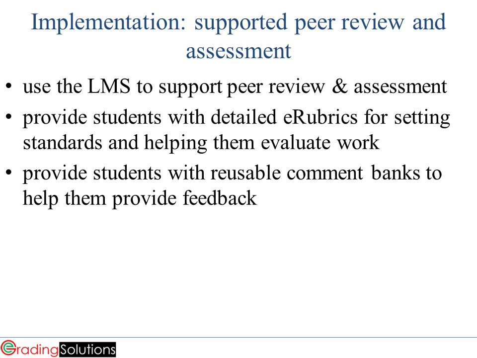 Implementation: supported peer review and assessment use the LMS to support peer review & assessment provide students with detailed eRubrics for setting standards and helping them evaluate work provide students with reusable comment banks to help them provide feedback