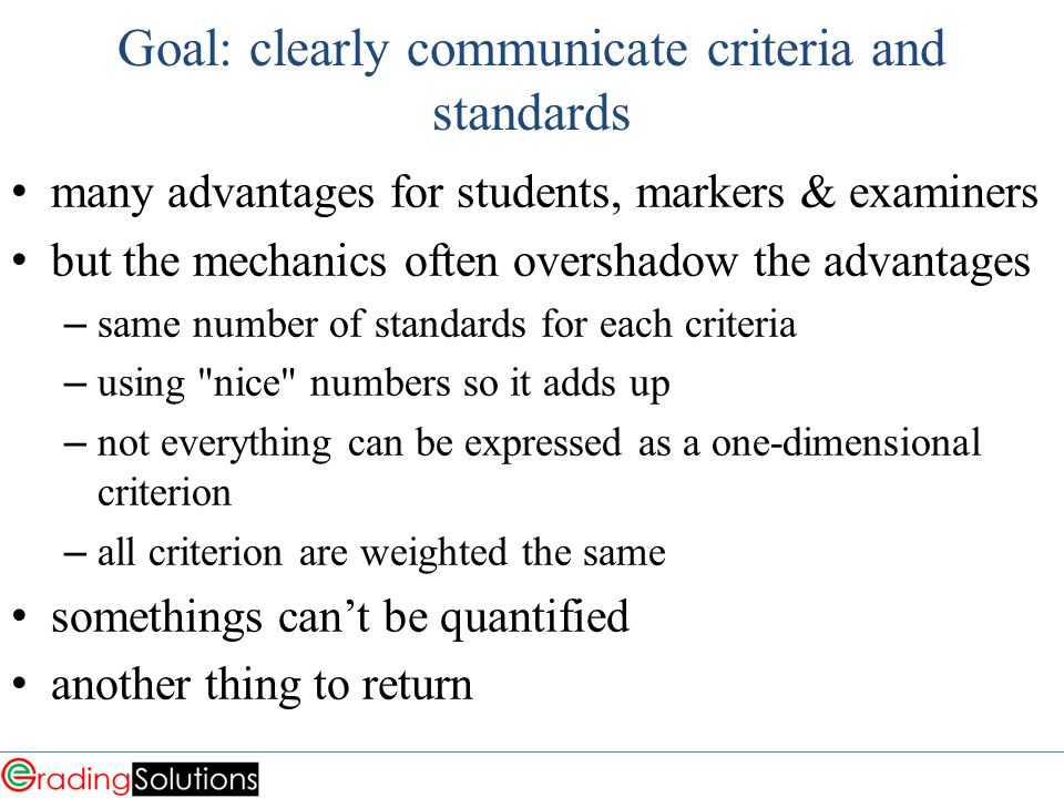 Goal: clearly communicate criteria and standards many advantages for students, markers & examiners but the mechanics often overshadow the advantages – same number of standards for each criteria – using nice numbers so it adds up – not everything can be expressed as a one-dimensional criterion – all criterion are weighted the same somethings can't be quantified another thing to return