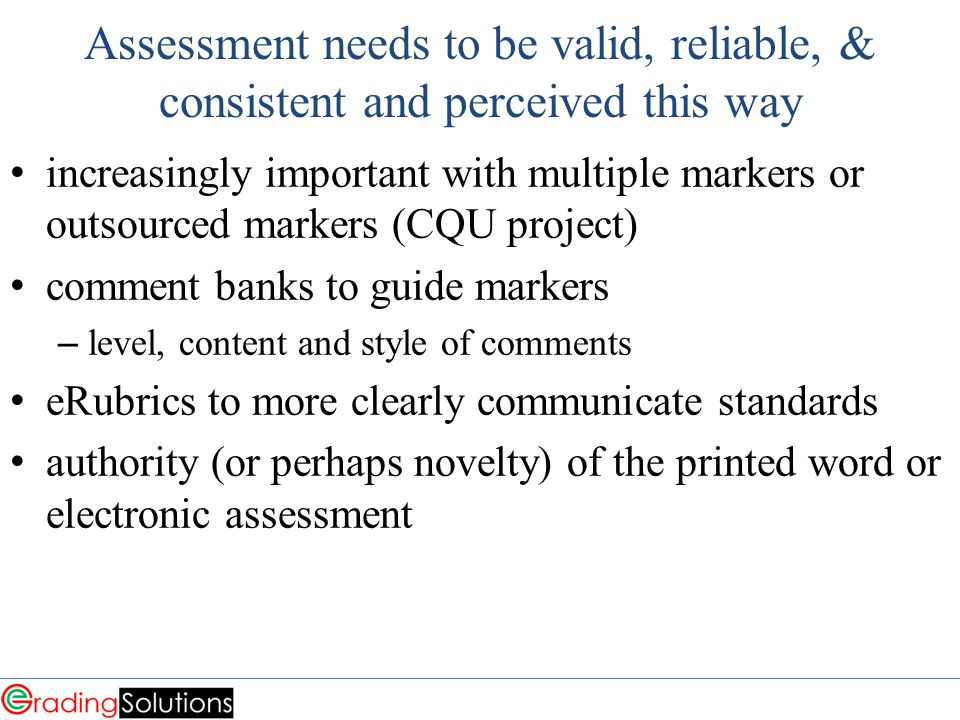 Assessment needs to be valid, reliable, & consistent and perceived this way increasingly important with multiple markers or outsourced markers (CQU project) comment banks to guide markers – level, content and style of comments eRubrics to more clearly communicate standards authority (or perhaps novelty) of the printed word or electronic assessment