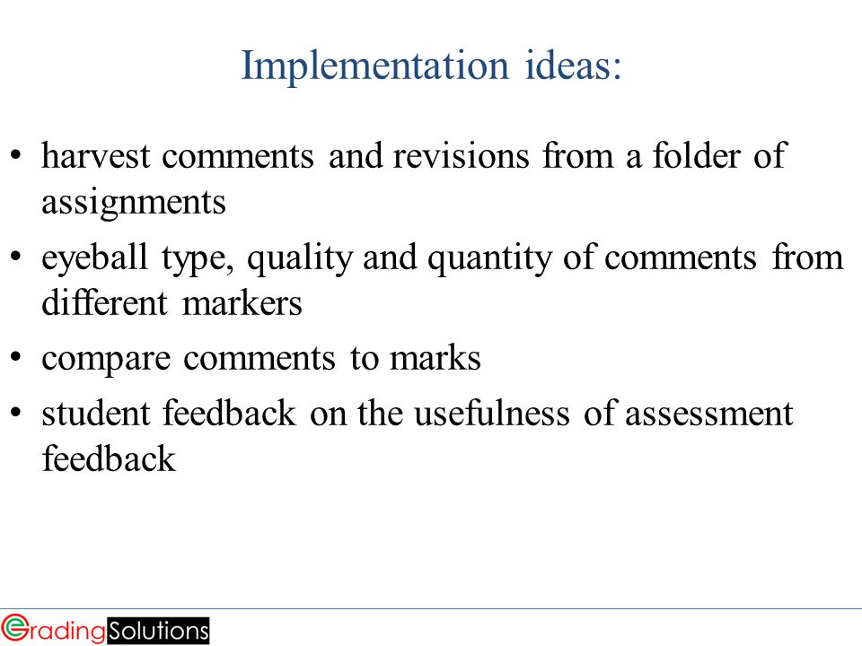 Implementation ideas: harvest comments and revisions from a folder of assignments eyeball type, quality and quantity of comments from different markers compare comments to marks student feedback on the usefulness of assessment feedback