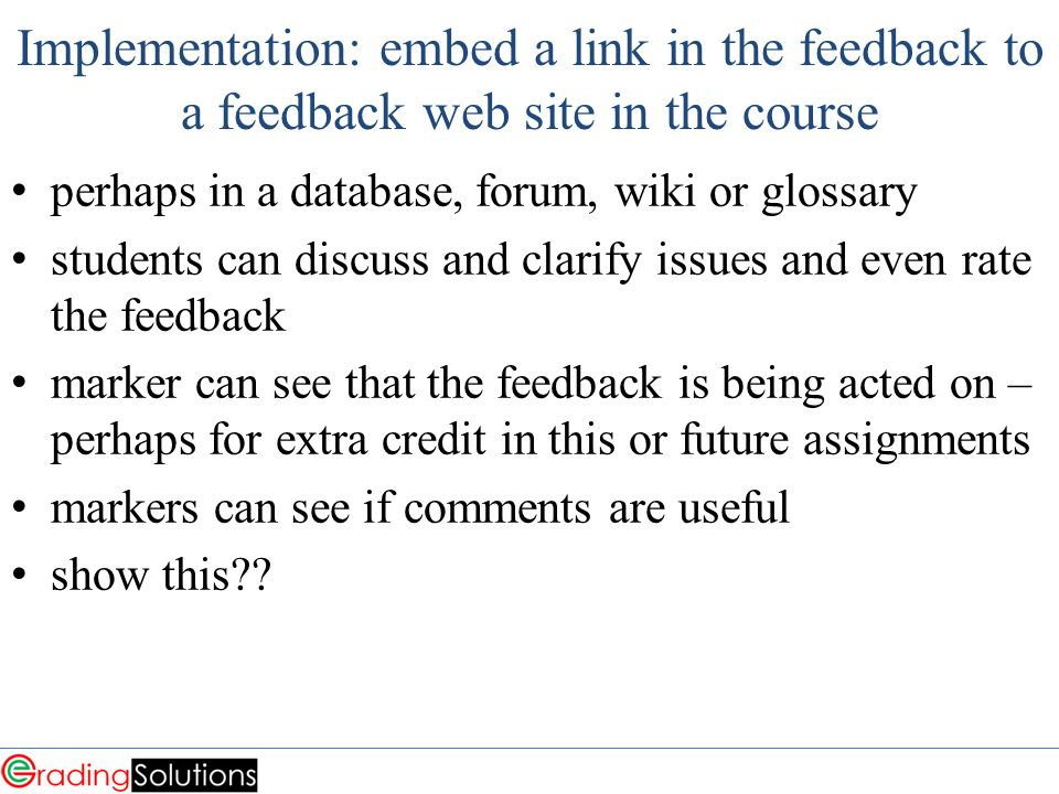 Implementation: embed a link in the feedback to a feedback web site in the course perhaps in a database, forum, wiki or glossary students can discuss and clarify issues and even rate the feedback marker can see that the feedback is being acted on – perhaps for extra credit in this or future assignments markers can see if comments are useful show this