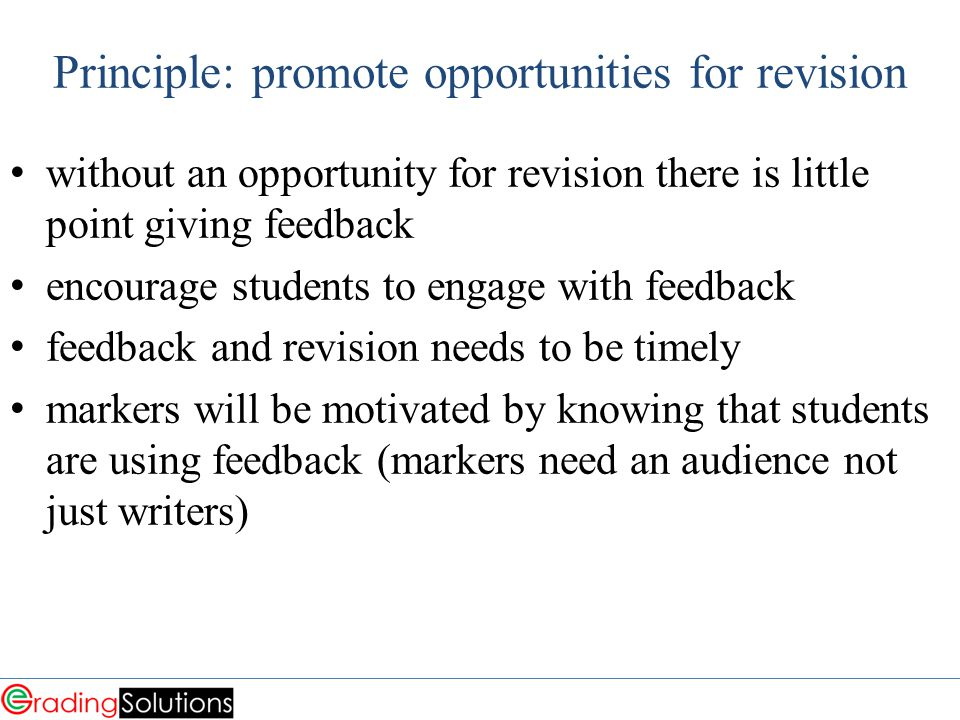 Principle: promote opportunities for revision without an opportunity for revision there is little point giving feedback encourage students to engage with feedback feedback and revision needs to be timely markers will be motivated by knowing that students are using feedback (markers need an audience not just writers)