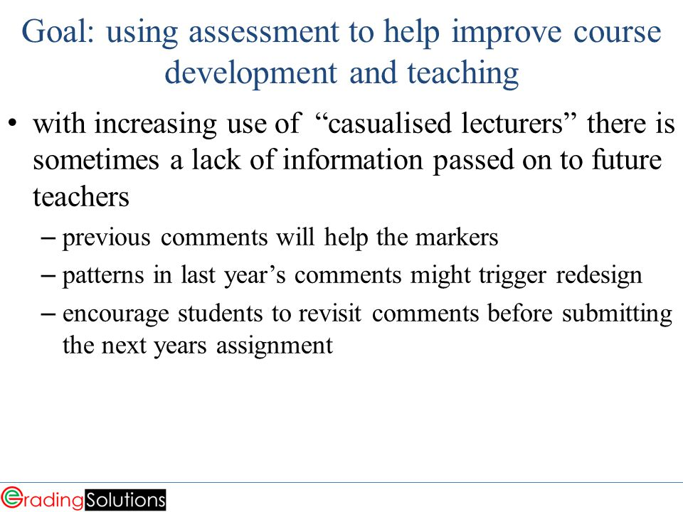 Goal: using assessment to help improve course development and teaching with increasing use of casualised lecturers there is sometimes a lack of information passed on to future teachers – previous comments will help the markers – patterns in last year's comments might trigger redesign – encourage students to revisit comments before submitting the next years assignment