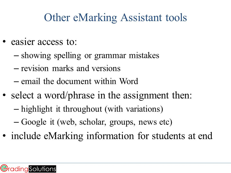 Other eMarking Assistant tools easier access to: – showing spelling or grammar mistakes – revision marks and versions – email the document within Word select a word/phrase in the assignment then: – highlight it throughout (with variations) – Google it (web, scholar, groups, news etc) include eMarking information for students at end