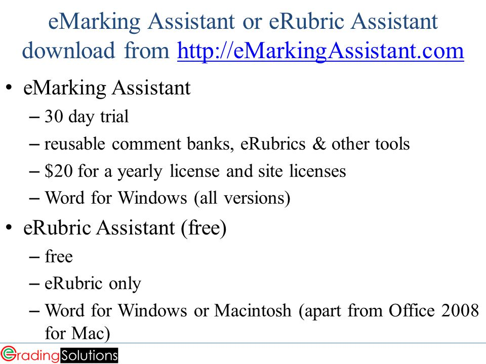 eMarking Assistant or eRubric Assistant download from http://eMarkingAssistant.comhttp://eMarkingAssistant.com eMarking Assistant – 30 day trial – reusable comment banks, eRubrics & other tools – $20 for a yearly license and site licenses – Word for Windows (all versions) eRubric Assistant (free) – free – eRubric only – Word for Windows or Macintosh (apart from Office 2008 for Mac)