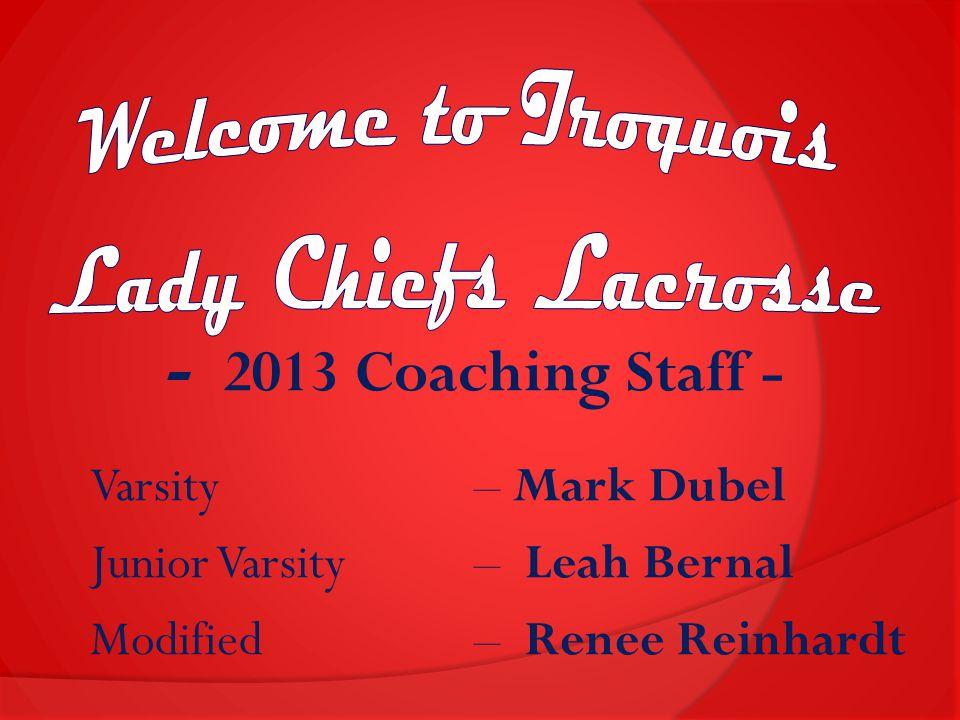 - 2013 Coaching Staff - Varsity – Mark Dubel Junior Varsity – Leah Bernal Modified – Renee Reinhardt