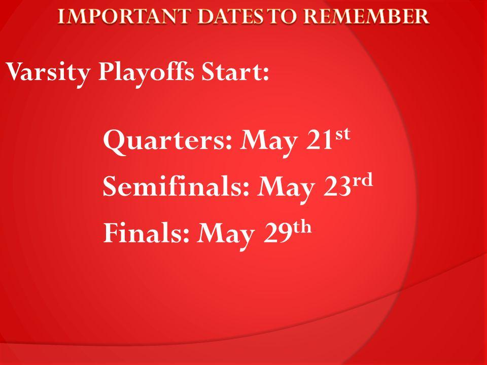 Varsity Playoffs Start: Quarters: May 21 st Semifinals: May 23 rd Finals: May 29 th