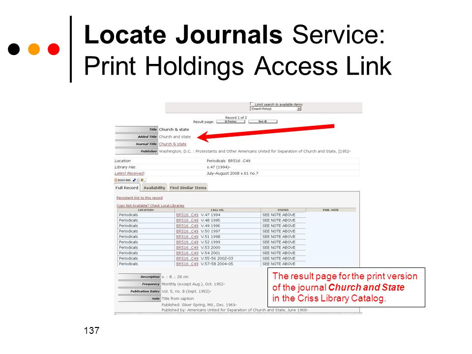 137 Locate Journals Service: Print Holdings Access Link The result page for the print version of the journal Church and State in the Criss Library Catalog.