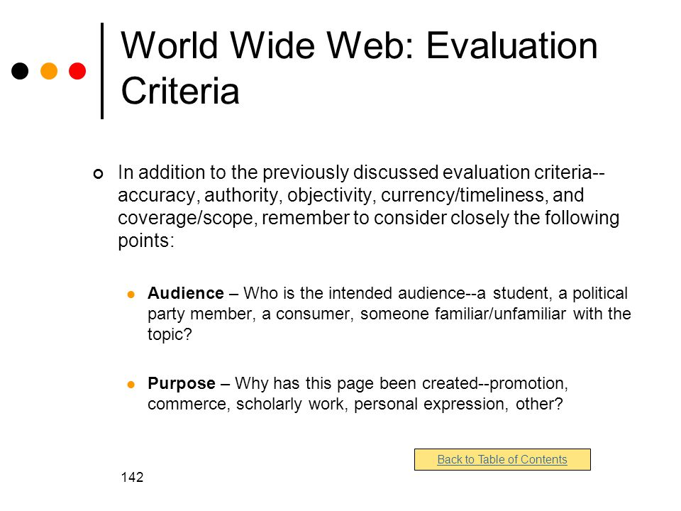 142 World Wide Web: Evaluation Criteria In addition to the previously discussed evaluation criteria-- accuracy, authority, objectivity, currency/timeliness, and coverage/scope, remember to consider closely the following points: Audience – Who is the intended audience--a student, a political party member, a consumer, someone familiar/unfamiliar with the topic.