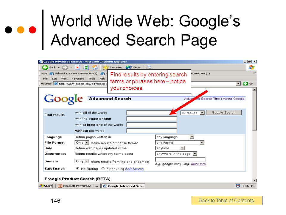 146 World Wide Web: Google's Advanced Search Page Find results by entering search terms or phrases here – notice your choices.