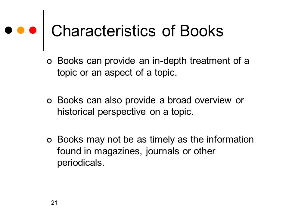21 Characteristics of Books Books can provide an in-depth treatment of a topic or an aspect of a topic.