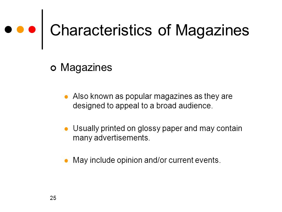 25 Characteristics of Magazines Magazines Also known as popular magazines as they are designed to appeal to a broad audience.