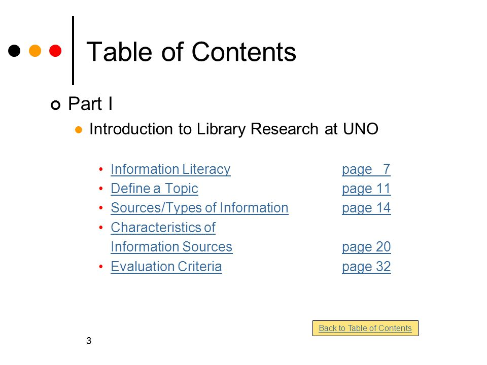 3 Table of Contents Part I Introduction to Library Research at UNO Information Literacypage 7Information Literacypage 7 Define a Topicpage 11Define a Topicpage 11 Sources/Types of Informationpage 14Sources/Types of Informationpage 14 Characteristics of Information Sourcespage 20 Evaluation Criteriapage 32Evaluation Criteriapage 32 Back to Table of Contents
