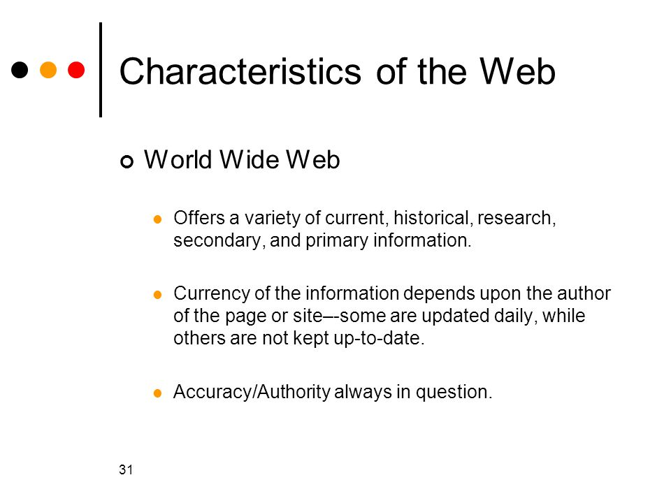 31 Characteristics of the Web World Wide Web Offers a variety of current, historical, research, secondary, and primary information.