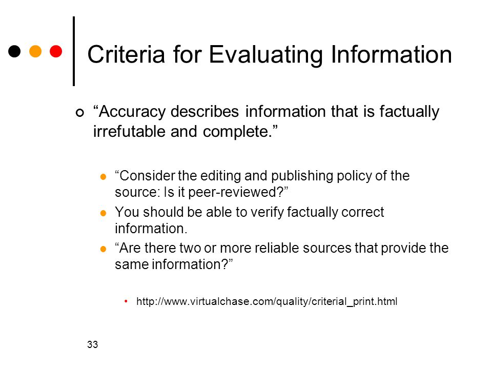 33 Criteria for Evaluating Information Accuracy describes information that is factually irrefutable and complete. Consider the editing and publishing policy of the source: Is it peer-reviewed? You should be able to verify factually correct information.
