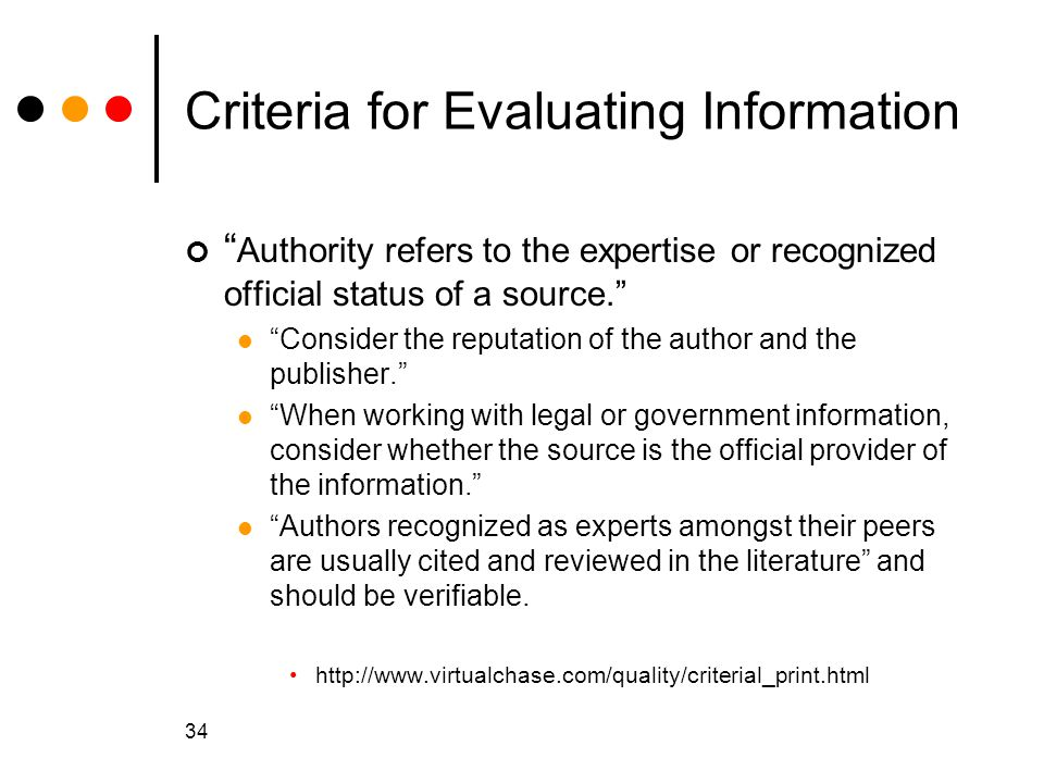 34 Criteria for Evaluating Information Authority refers to the expertise or recognized official status of a source. Consider the reputation of the author and the publisher. When working with legal or government information, consider whether the source is the official provider of the information. Authors recognized as experts amongst their peers are usually cited and reviewed in the literature and should be verifiable.
