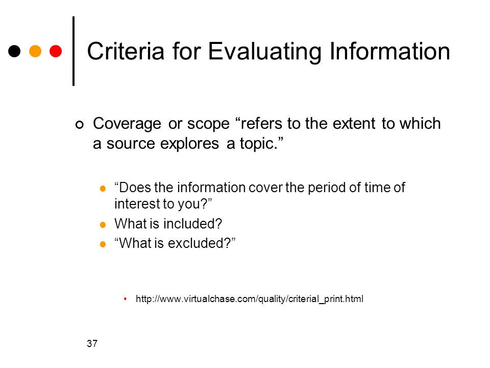 37 Criteria for Evaluating Information Coverage or scope refers to the extent to which a source explores a topic. Does the information cover the period of time of interest to you? What is included.