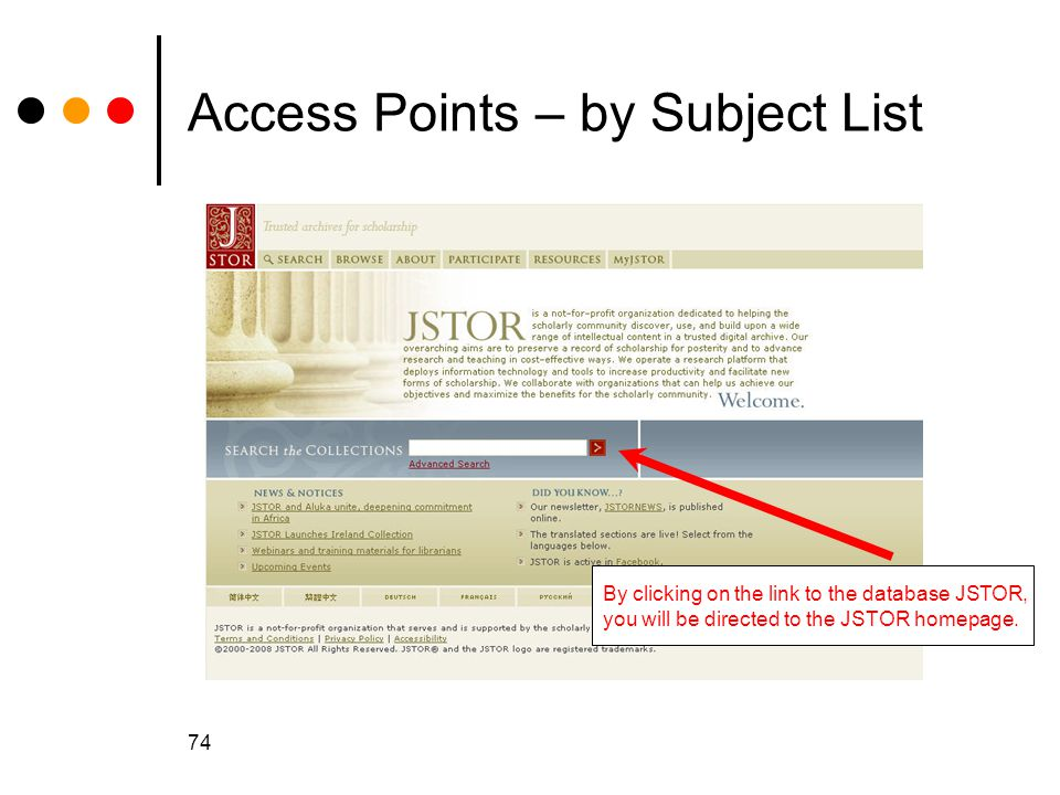 74 Access Points – by Subject List By clicking on the link to the database JSTOR, you will be directed to the JSTOR homepage.