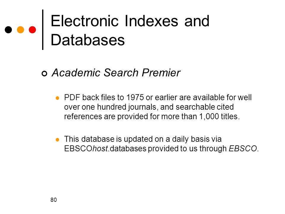 80 Electronic Indexes and Databases Academic Search Premier PDF back files to 1975 or earlier are available for well over one hundred journals, and searchable cited references are provided for more than 1,000 titles.