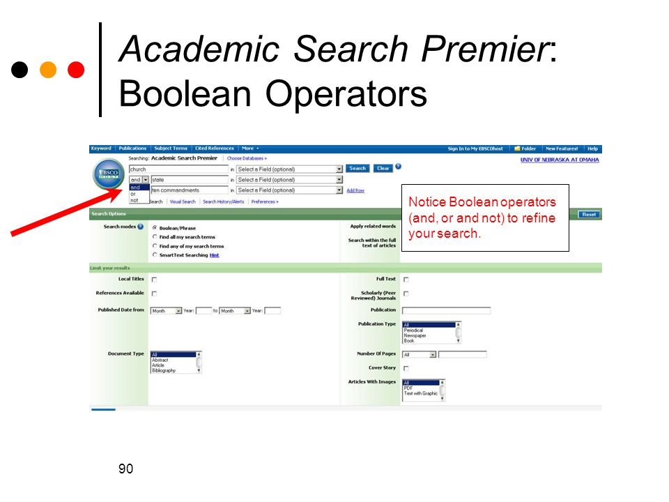 90 Academic Search Premier: Boolean Operators Notice Boolean operators (and, or and not) to refine your search.