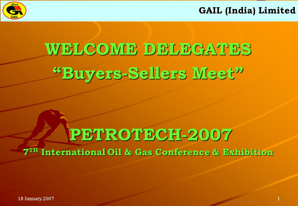 """GAIL (India) Limited 118 January 2007 WELCOME DELEGATES """"Buyers-Sellers Meet"""" PETROTECH-2007 PETROTECH-2007 7 TH International Oil & Gas Conference &"""