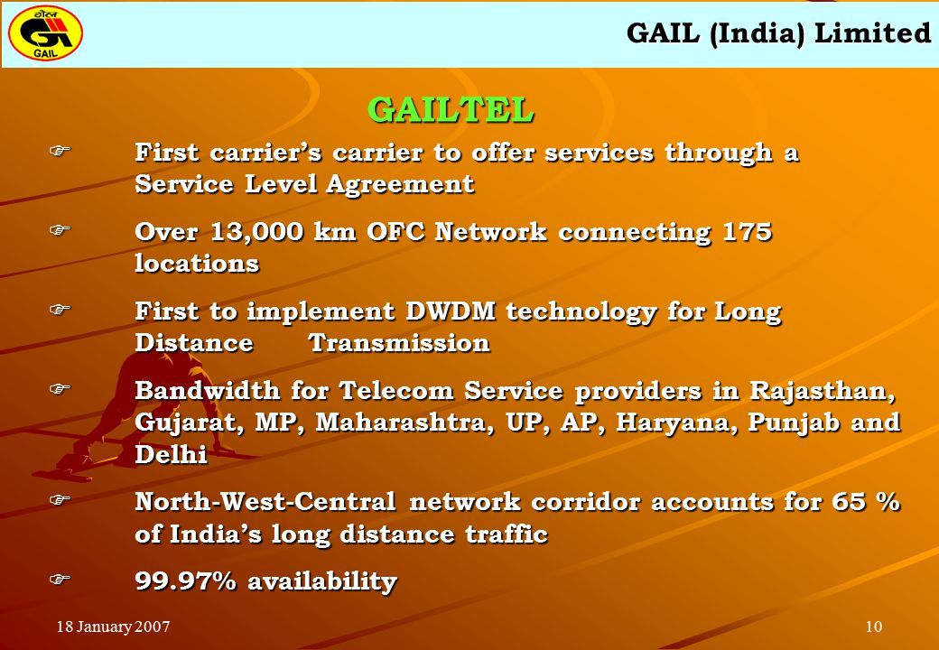 GAIL (India) Limited 1018 January 2007  First carrier's carrier to offer services through a Service Level Agreement  Over 13,000 km OFC Network connecting 175 locations  First to implement DWDM technology for Long Distance Transmission  Bandwidth for Telecom Service providers in Rajasthan, Gujarat, MP, Maharashtra, UP, AP, Haryana, Punjab and Delhi  North-West-Central network corridor accounts for 65 % of India's long distance traffic  99.97% availability GAILTEL