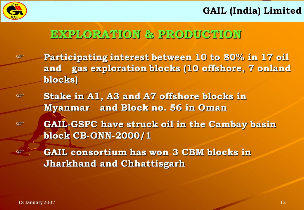 GAIL (India) Limited 1218 January 2007  Participating interest between 10 to 80% in 17 oil and gas exploration blocks (10 offshore, 7 onland blocks)  Stake in A1, A3 and A7 offshore blocks in Myanmar and Block no.