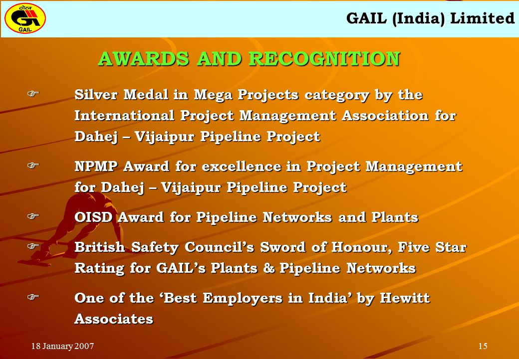 GAIL (India) Limited 1518 January 2007  Silver Medal in Mega Projects category by the International Project Management Association for Dahej – Vijaipur Pipeline Project  NPMP Award for excellence in Project Management for Dahej – Vijaipur Pipeline Project  OISD Award for Pipeline Networks and Plants  British Safety Council's Sword of Honour, Five Star Rating for GAIL's Plants & Pipeline Networks  One of the 'Best Employers in India' by Hewitt Associates AWARDS AND RECOGNITION