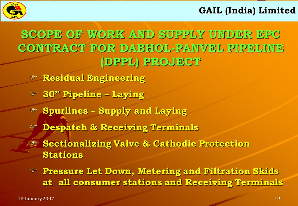 GAIL (India) Limited 1918 January 2007 SCOPE OF WORK AND SUPPLY UNDER EPC CONTRACT FOR DABHOL-PANVEL PIPELINE (DPPL) PROJECT  Residual Engineering  30 Pipeline – Laying  Spurlines – Supply and Laying  Despatch & Receiving Terminals  Sectionalizing Valve & Cathodic Protection Stations  Pressure Let Down, Metering and Filtration Skids at all consumer stations and Receiving Terminals