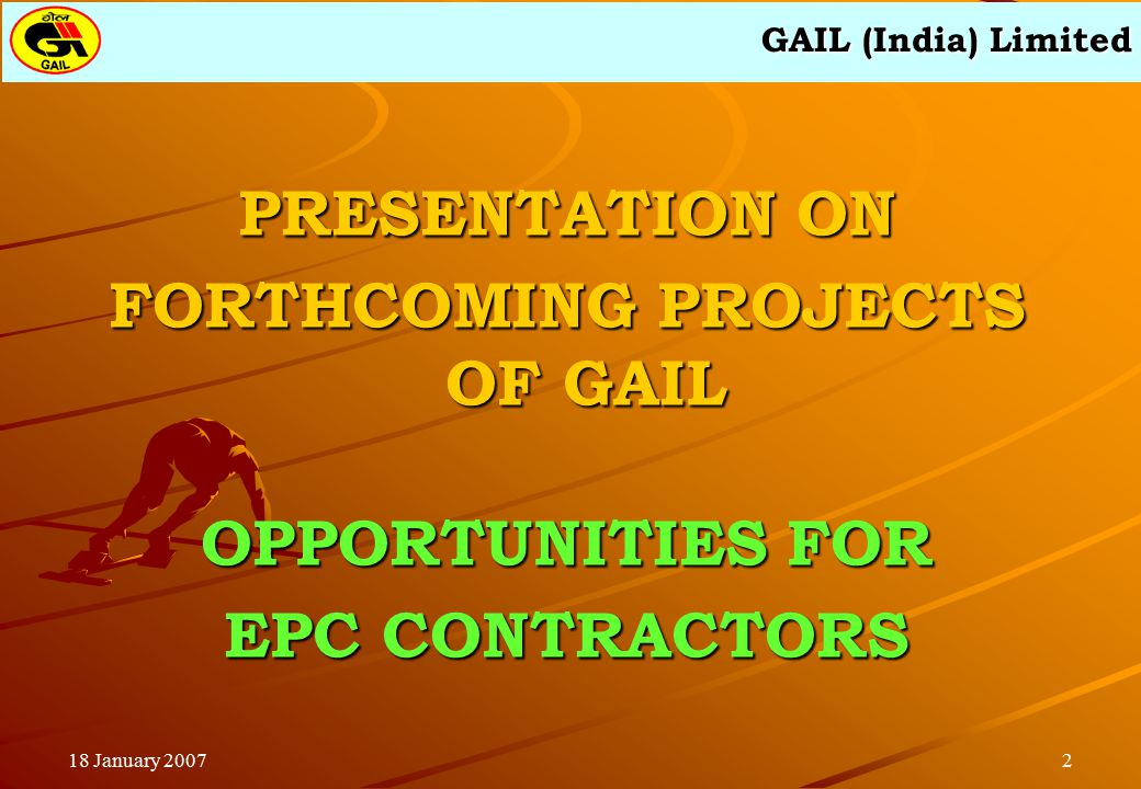 GAIL (India) Limited 218 January 2007 PRESENTATION ON FORTHCOMING PROJECTS OF GAIL OPPORTUNITIES FOR EPC CONTRACTORS