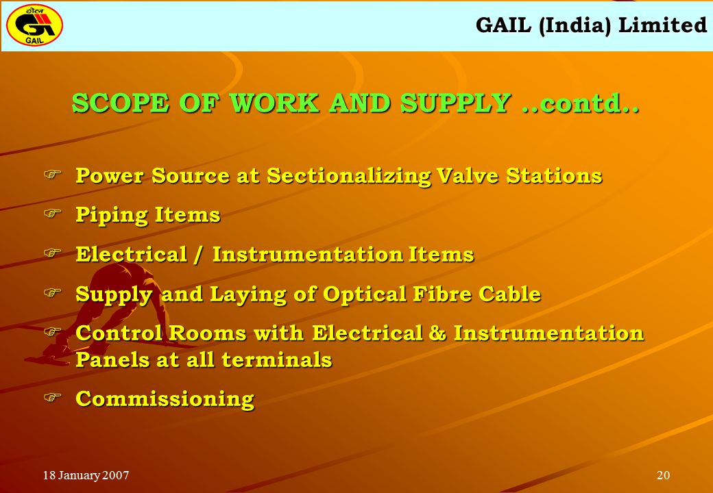 GAIL (India) Limited 2018 January 2007 SCOPE OF WORK AND SUPPLY..contd..  Power Source at Sectionalizing Valve Stations  Piping Items  Electrical /