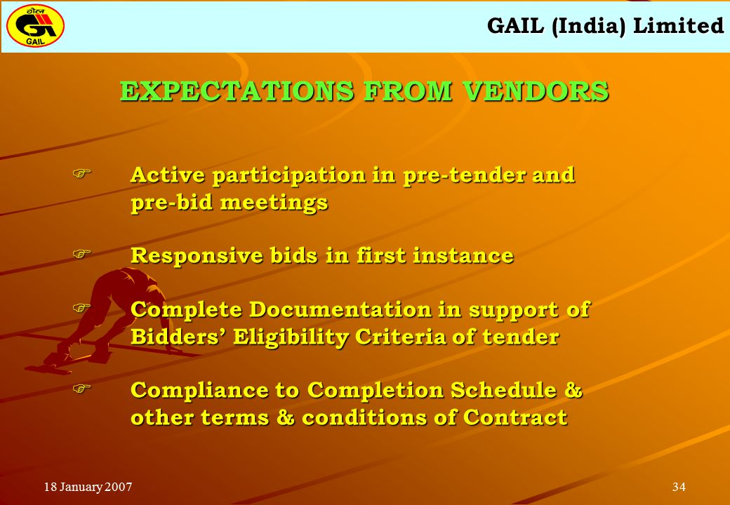 GAIL (India) Limited 3418 January 2007 EXPECTATIONS FROM VENDORS  Active participation in pre-tender and pre-bid meetings  Responsive bids in first instance  Complete Documentation in support of Bidders' Eligibility Criteria of tender  Compliance to Completion Schedule & other terms & conditions of Contract