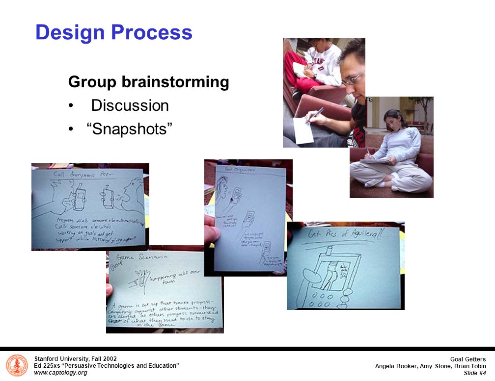 Stanford University, Fall 2002 Ed 225xs Persuasive Technologies and Education www.captology.org Goal Getters Angela Booker, Amy Stone, Brian Tobin Slide #5 Design Process continued Thematic Mapping Features Functions Types of persuasion Prototyping User Testing